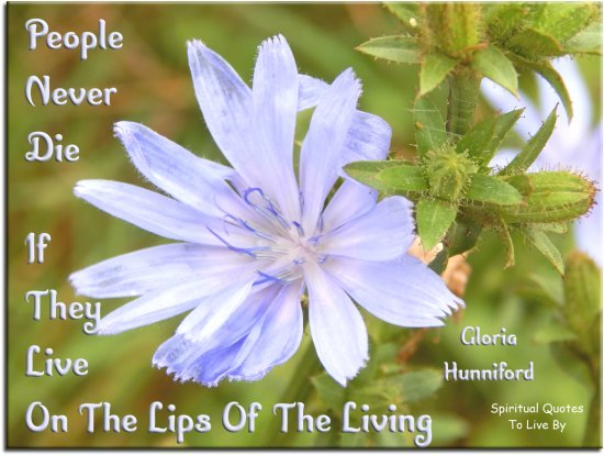 Gloria Hunniford quote: People never die, if they live on the lips of the living. - Spiritual Quotes To Live By