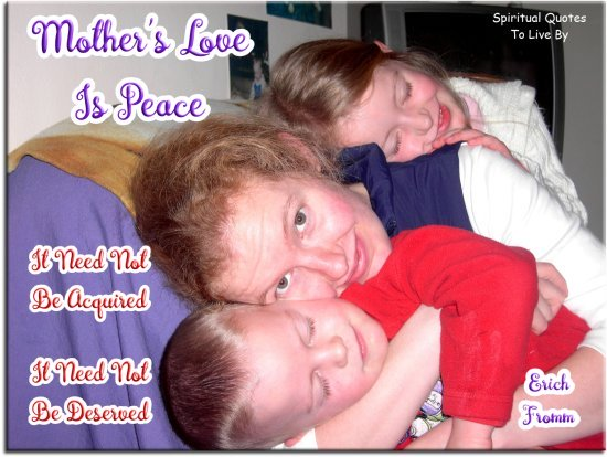 Erich Fromm quote: Mother's love is peace. It need not be acquired, it need not be deserved. - Spiritual Quotes To Live By