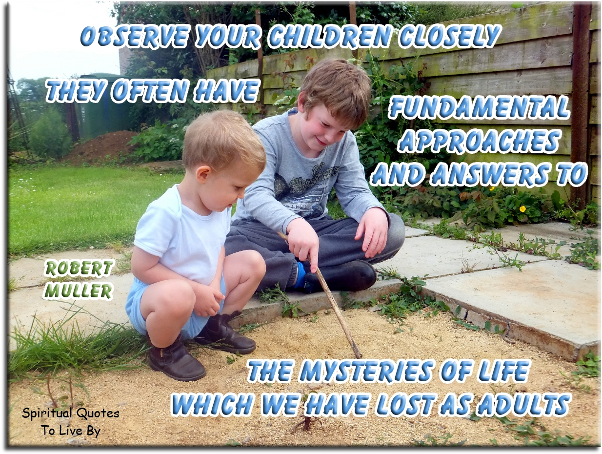 Robert Muller quote: Observe your children closely: they have often fundamental approaches and answers to the mysteries of life which we have lost as adults. - Spiritual Quotes To Live By