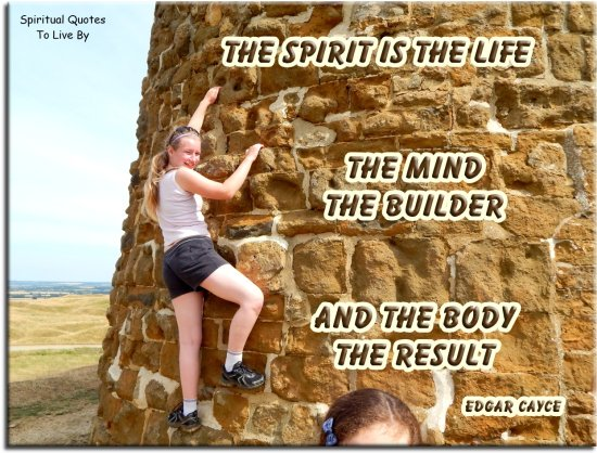 Edgar Cayce quote: The spirit is the life, the mind the builder and the body the result. - Spiritual Quotes To Live By