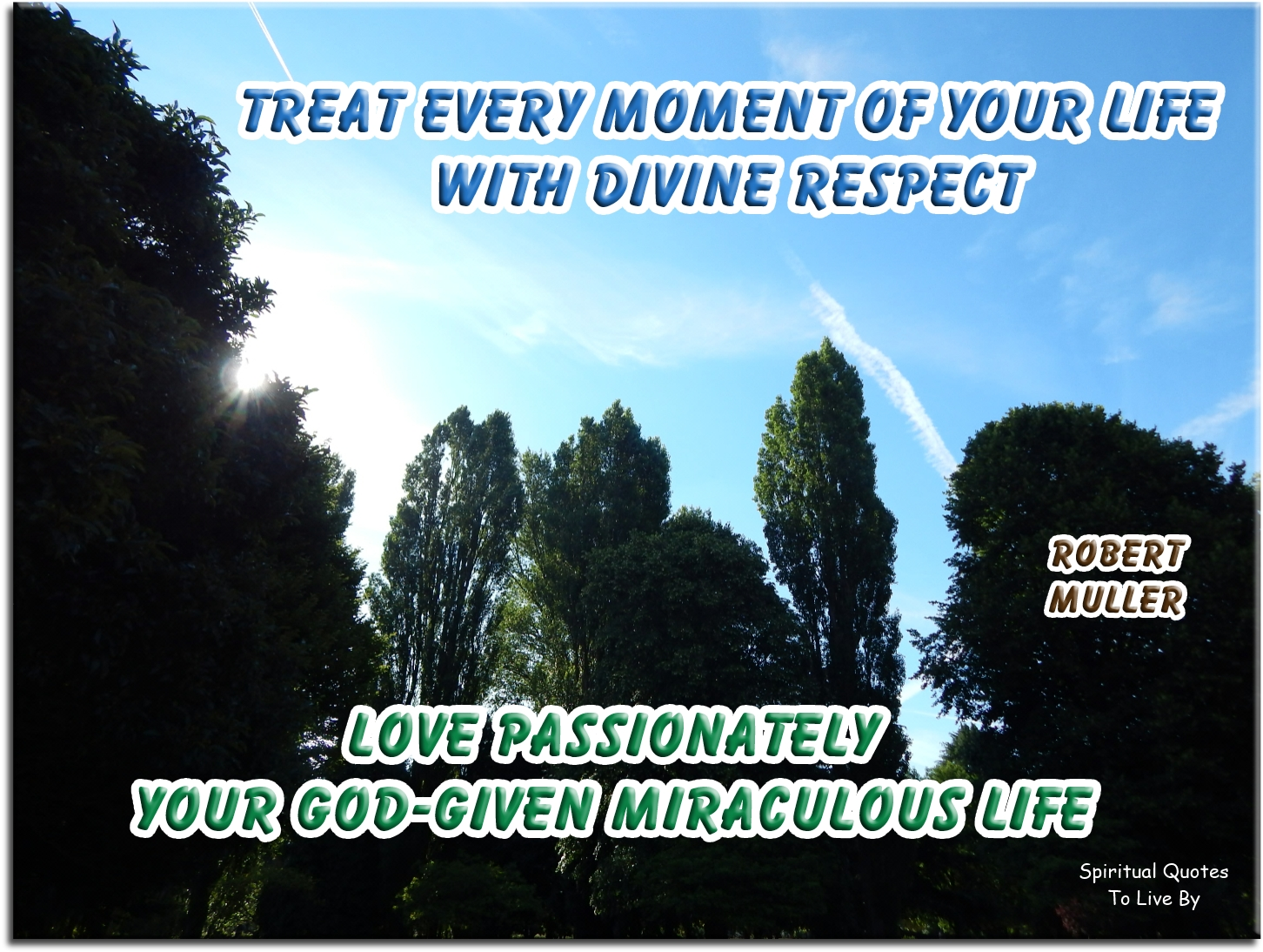 Robert Muller quote: Treat every moment of your life with Divine respect. Love passionately your God-given miraculous life. - Spiritual Quotes To Live By