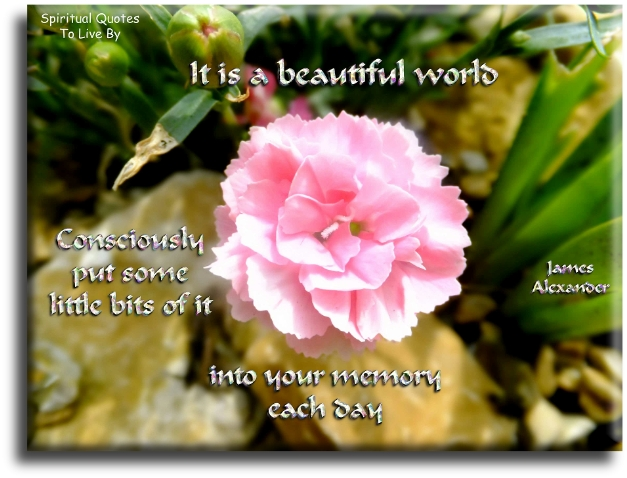 James Alexander quote: It is a beautiful world...  consciously put some little bits of it into your memory each day. - Spiritual Quotes To Live By
