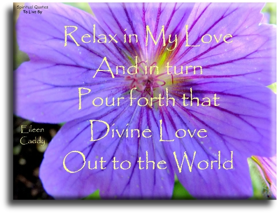 Eileen Caddy quote: Relax in my love and in turn pour forth that Divine Love out to the world. - Spiritual Quotes To Live By