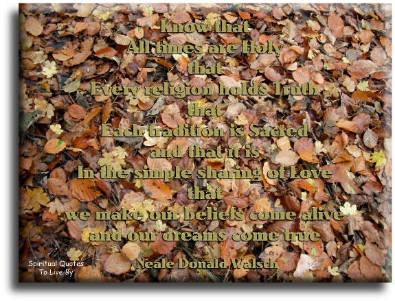 Neale Donald Walsch quote: Know that all times are Holy, that every religion holds truth, that each tradition is sacred.. - Spiritual Quotes To Live By