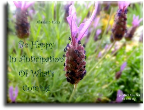 Abraham-Hicks quote: Be happy in anticipation of what's coming. - Spiritual Quotes To Live By