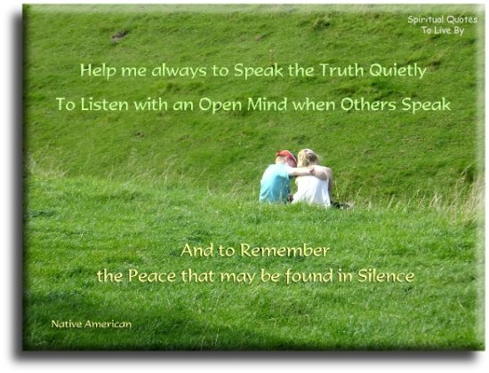 Native American quote: Help me always to speak the truth quietly, to listen with an open mind when others speak, and to remember the peace that may be found in silence. - Spiritual Quotes To Live By