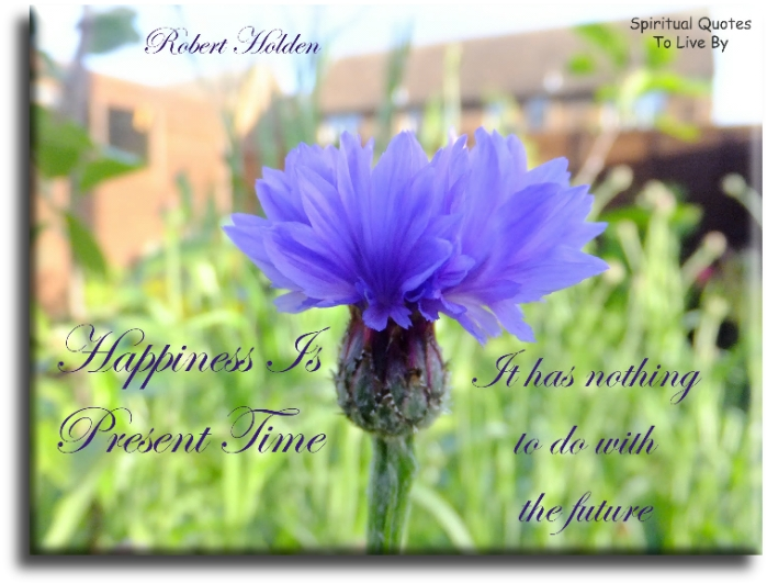 Robert Holden quote: Happiness is present time, it has nothing to do with the future. - Spiritual Quotes To Live By