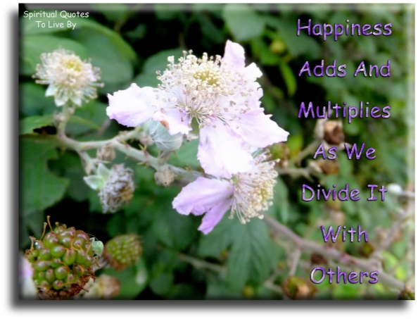 Happiness adds and multiplies as we divide it with others. - Unknown - Spiritual Quotes To Live By