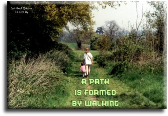 Proverb: A path is formed by walking. - Spiritual Quotes To Live By