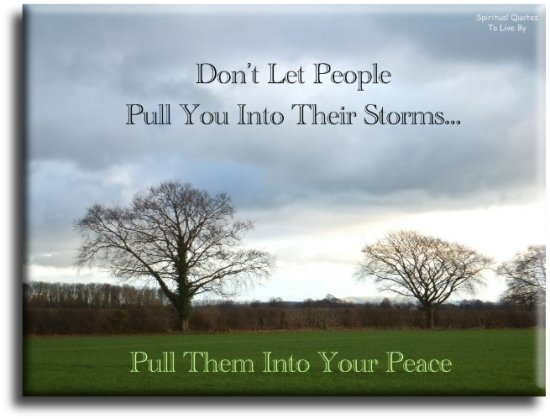 Don't let people pull you into their storms...  Pull them into your Peace. (unknown) - Spiritual Quotes To Live By