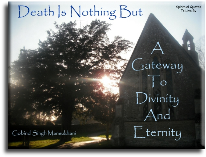 Gobind Singh Mansukhani quote: Death is nothing but a gateway to Divinity and Eternity. - Spiritual Quotes To Live By