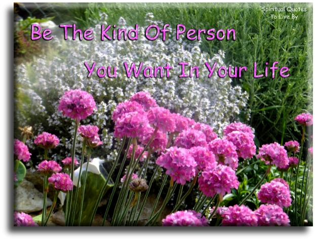 Be the kind of person you want in your life. - (unknown) - Spiritual Quotes To Live By