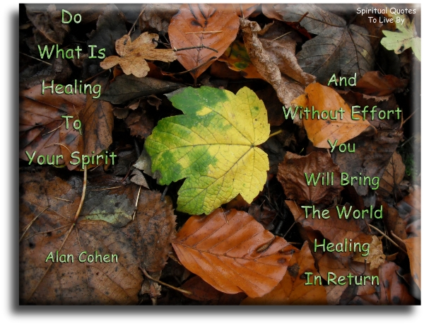 Alan Cohen quote: Do what is healing to your spirit and without effort you will bring the world healing in return. - Spiritual Quotes To Live By