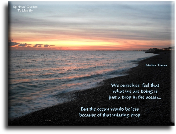 Mother Teresa quote: We ourselves feel that what we are doing is just a drop in the ocean. But the ocean would be less because of that missing drop.- Spiritual Quotes To Live By