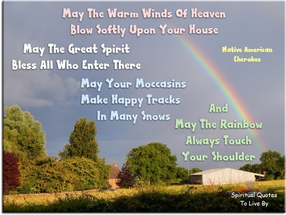 May the warm winds of Heaven blow softly upon your house. May the Great Spirit bless all who enter there...- Native American, Cherokee - Spiritual Quotes To Live By
