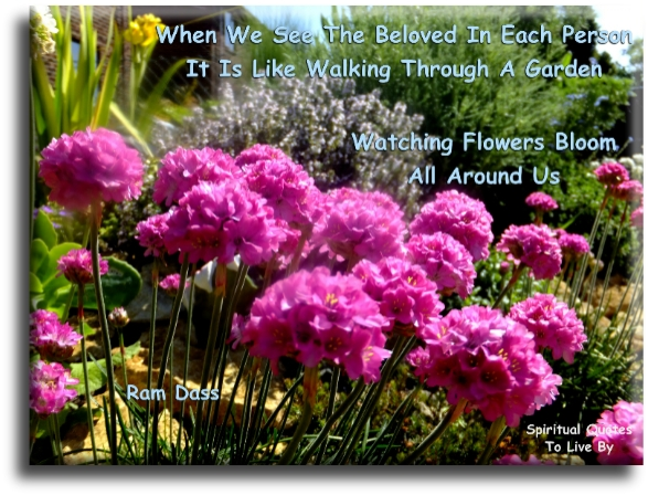 When we see the Beloved in each person, it's like walking through a garden, watching flowers bloom all around us - Ram Dass - Spiritual Quotes To Live By