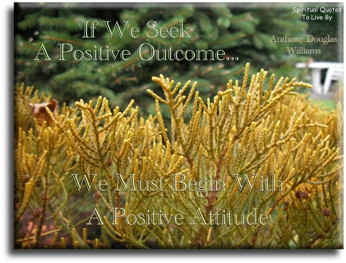 If we seek a positive outcome, we must begin with a positive attitude - Anthony Douglas Williams - Spiritual Quotes To Live By