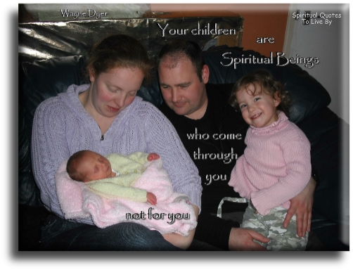 Your children are Spiritual Beings who come through you, not for you - Wayne Dyer - Spiritual Quotes To Live By