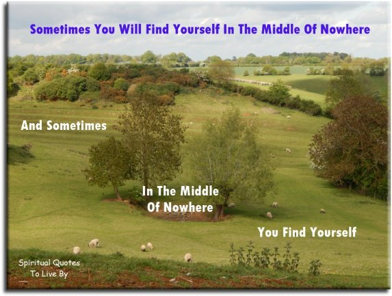 Sometimes you find yourself in the middle of nowhere... And sometimes in the middle of nowhere you find yourself. Spiritual Quotes To Live By