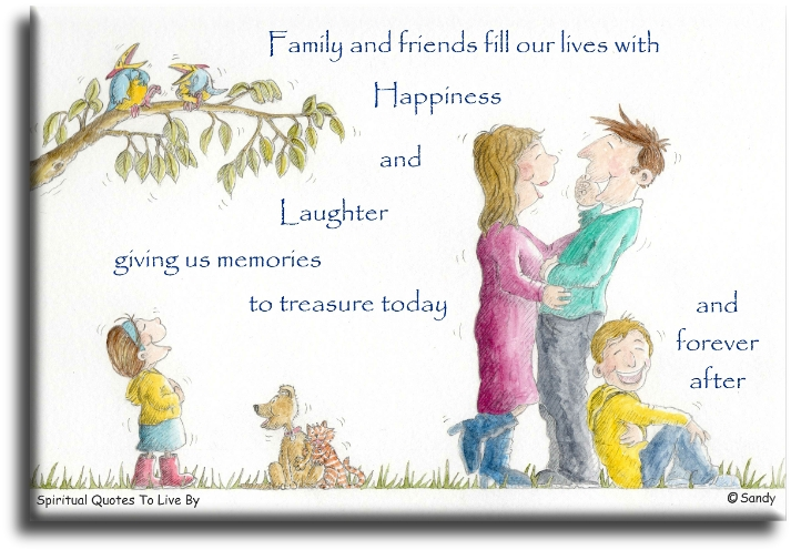Families and friends fill our lives with happiness and laughter, giving us memories to treasure today and forever after. - (unknown) illustration Sandra Reeves - Spiritual Quotes To Live By