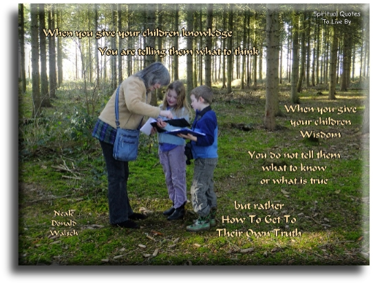 When you give your children knowledge, you are telling them what to think. When you give your children wisdom, you do not tell them what to know.. - Neale Donald Walsch - Spiritual Quotes To Live By