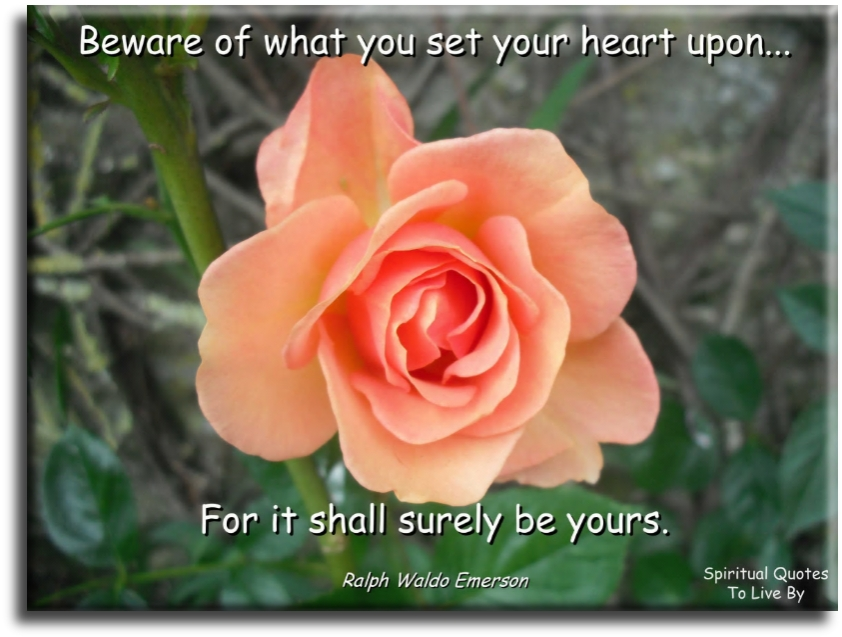Ralph Waldo Emerson quote: Beware of what you set your heart upon…  for it shall surely be yours. Spiritual Quotes To Live By