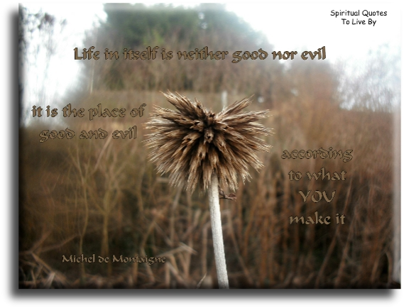 Michel de Montaigne quote: Life in itself is neither good nor evil, it is the place of good and evil, according to what you make it. Spiritual Quotes To Live By