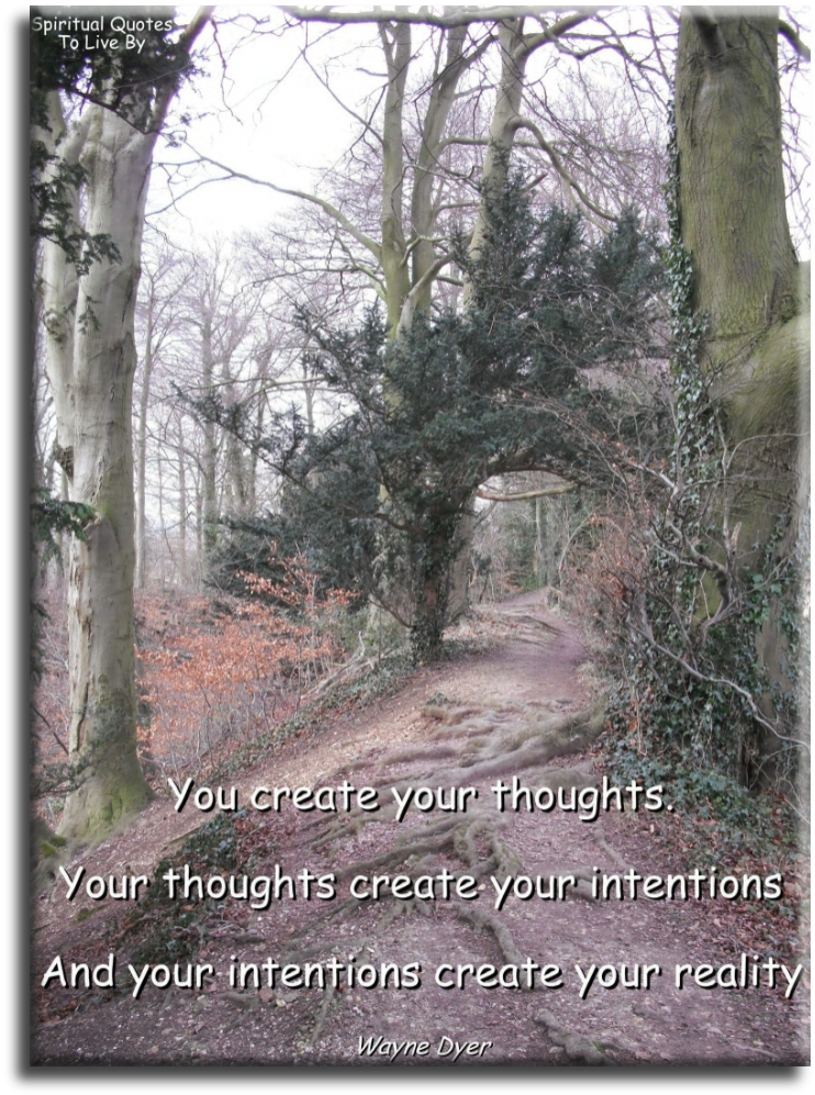 Wayne Dyer quote: You create your thoughts, your thoughts create your intentions and your intentions create your reality. - Spiritual Quotes To Live By