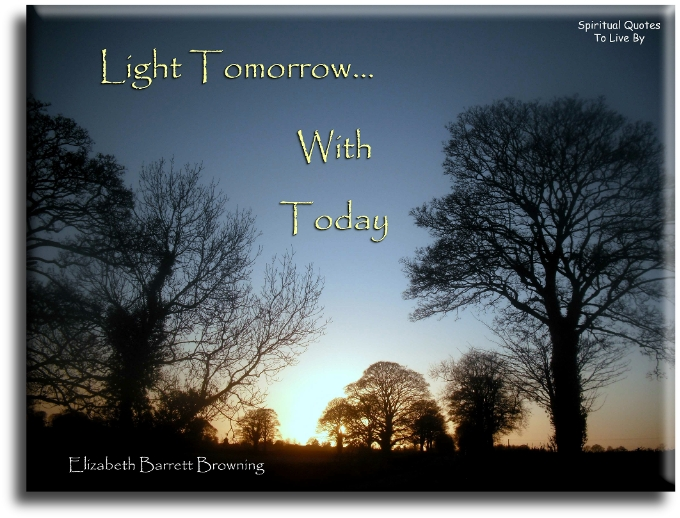 Light tomorrow with today - Elizabeth Barrett Browning - Spiritual Quotes To Live By