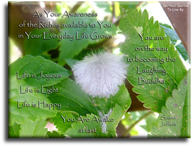 Susan Jeffers quote: As your awareness of the riches available to you in your everyday life grows, you are on the way to becoming the laughing Buddha.. Spiritual Quotes To Live By