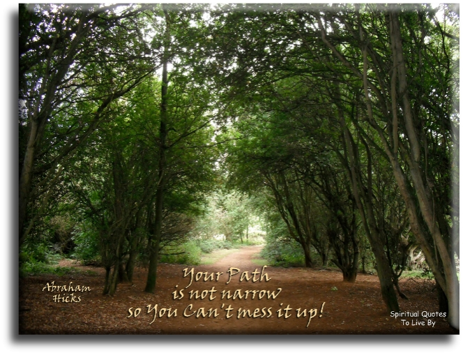 Abraham-Hicks quote: Your path is not narrow.. So you can't mess it up.  - Spiritual Quotes To Live By