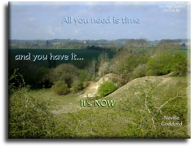 Neville Goddard quote: All you need is time...  and you have it... NOW. Spiritual Quotes To Live By
