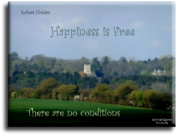 Robert Holden quote: Happiness is free, there are no conditions. Spiritual Quotes To Live By