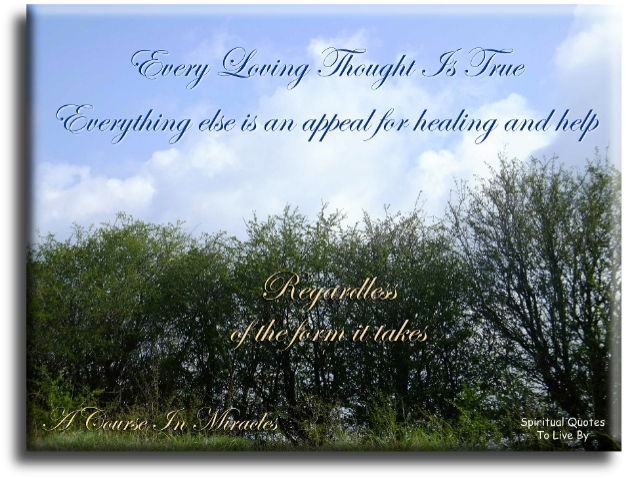 A Course In Miracles quote: Every loving thought is true. Everything else is an appeal for healing and help, regardless of the form it takes. - Spiritual Quotes To Live By