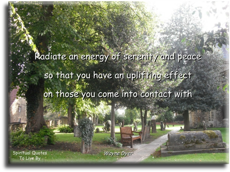 Wayne Dyer quote: Radiate an energy of serenity and peace so that you have an uplifting effect on those you come into contact with. - Spiritual Quotes To Live By