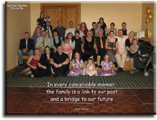 In every conceivable manner the family is a link to our past and a bridge to our future - Alex Hayley - Spiritual Quotes To Live By