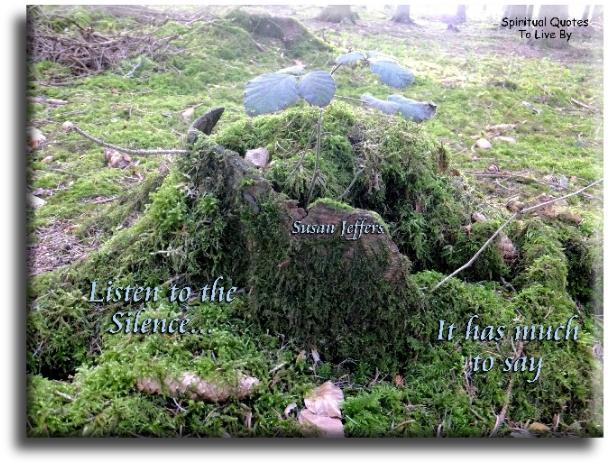 Listen to the silence, it has much to say - Susan Jeffers - Spiritual Quotes To Live By
