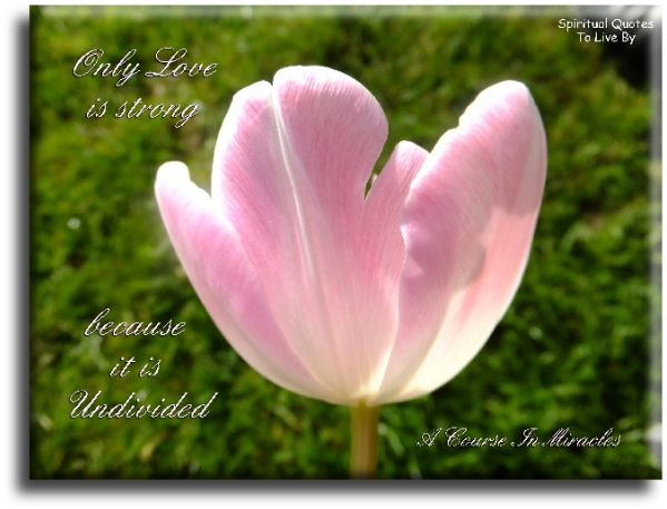 A Course In Miracles quote: Only love is strong because it is undivided. - Spiritual Quotes To Live By