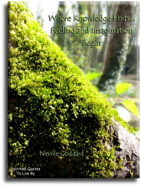Neville Goddard quote: Where knowledge ends... feeling and imagination begin. Spiritual Quotes To Live By