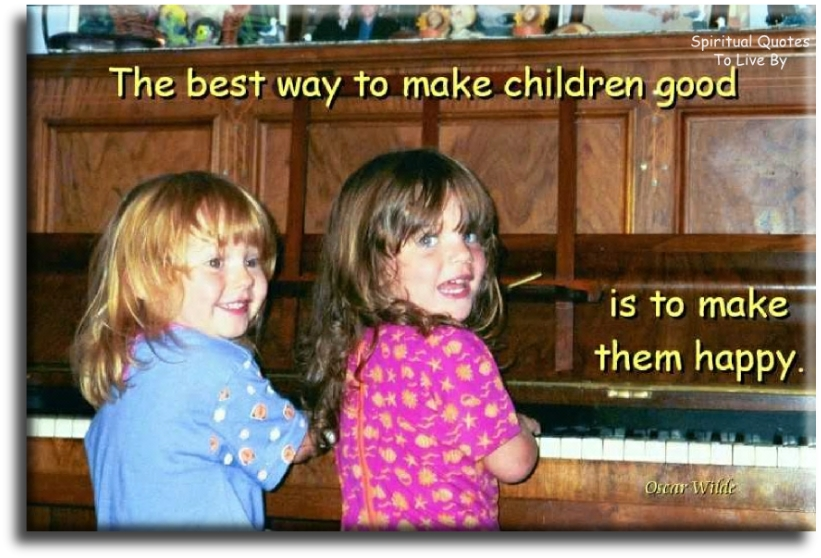 Oscar Wilde quote: The best way to make children good is to make them happy. - Spiritual Quotes To Live By
