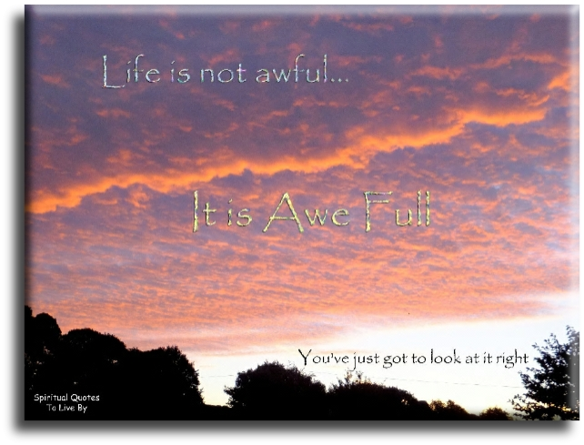 Life isn't awful... It's Awe Full.  You've just got to look at it right. (unknown) - Spiritual Quotes To Live By