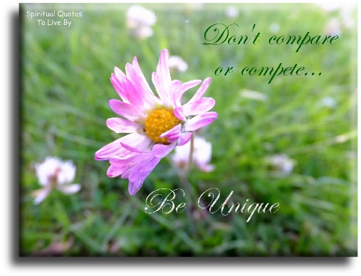 Don't compare or compete...  Be unique. Spiritual Quotes To Live By