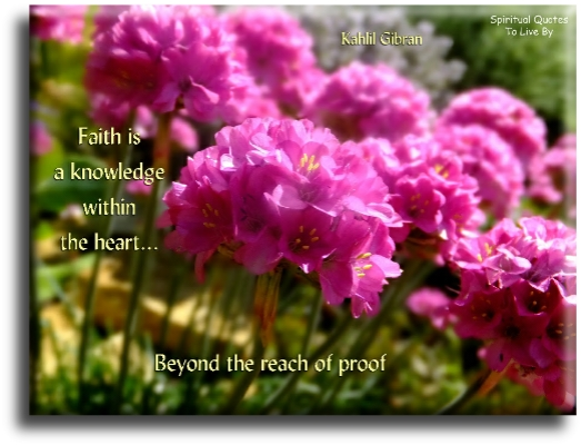 Kahlil Gibran quote: Faith is a knowledge within the heart, beyond the reach of proof. - Spiritual Quotes To Live By
