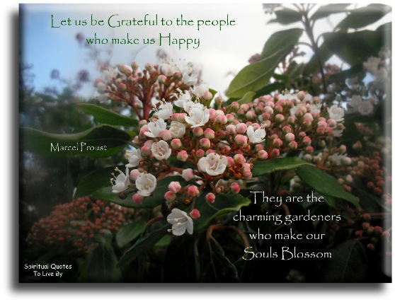 Marcel Proust quote: Let us be grateful to the people who make us happy, they are the charming gardeners who make our Souls blossom. - Spiritual Quotes To Live By