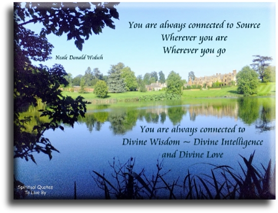 Neale Donald Walsch quote: You are always connected to Source. Wherever you are, wherever you go, you are always connected to Divine Wisdom.. -Spiritual Quotes To Live By