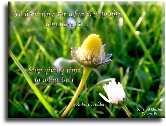 Robert Holden quote: To have time for what is valuable, you have to stop giving time to what isn't. Spiritual Quotes To Live By