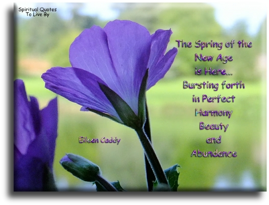 Eileen Caddy quote: The spring of the New Age is here, bursting forth in perfect harmony, beauty and abundance; and nothing can stop it from coming about. - Spiritual Quotes To Live By