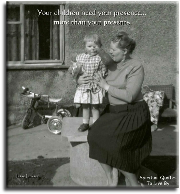 Jesse Jackson quote: Your children need your presence more than your presents.- Spiritual Quotes To Live By