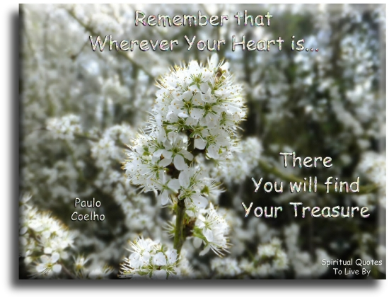 Paulo Coelho quote: Remember that wherever your heart is, there you will find your treasure. - Spiritual Quotes To Live By