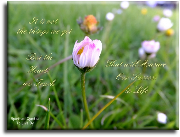 It is not the things we get, but the hearts we touch that will measure out success in life (unknown) - Spiritual Quotes To Live By